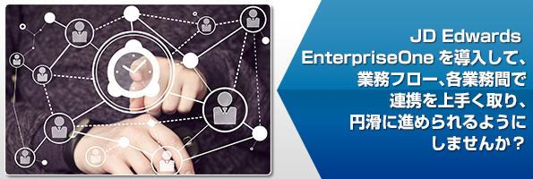JD Edwards EnterpriseOneを導入して、業務フロー、各業務間で連携を上手く円滑するようにしませんか?